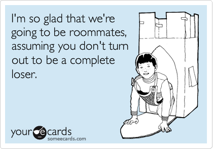 I'm so glad that we're going to be roommates, assuming you don't turn out to be a complete loser.