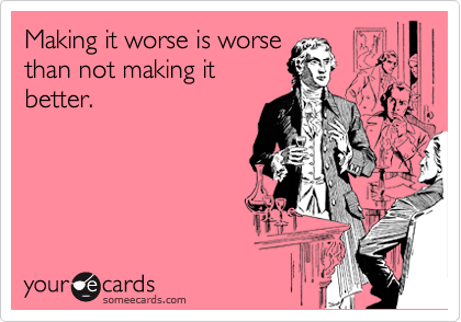 Making it worse is worse than not making it better.