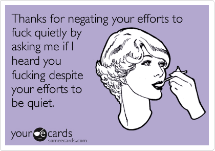 Thanks for negating your efforts to fuck quietly byasking me if Iheard youfucking despiteyour efforts tobe quiet.