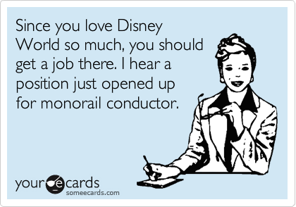 Since you love Disney World so much, you should  get a job there. I hear a position just opened up for monorail conductor.