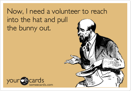 Now, I need a volunteer to reach into the hat and pull the bunny out.