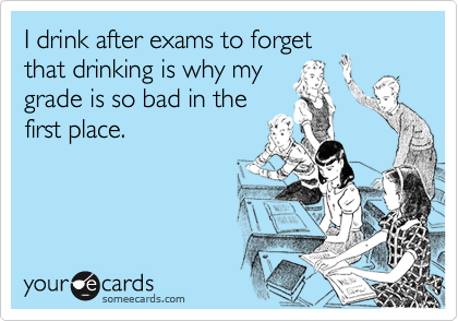 I drink after exams to forgetthat drinking is why mygrade is so bad in thefirst place.
