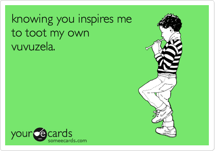 knowing you inspires me  to toot my own  vuvuzela.