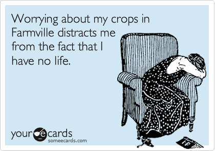 Worrying about my crops in Farmville distracts me from the fact that I have no life.