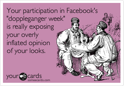 """Your participation in Facebook's """"doppleganger week"""" is really exposing your overly inflated opinion of your looks."""