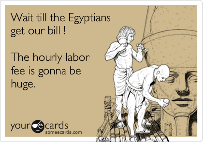 Wait till the Egyptiansget our bill !The hourly laborfee is gonna behuge.