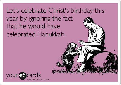 Funny Christmas Season Ecard: Let's celebrate Christ's birthday this year by ignoring the fact that he would have celebrated Hanukkah.