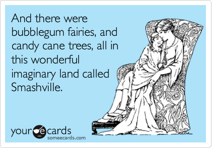 And there were bubblegum fairies, and candy cane trees, all in this wonderful imaginary land called Smashville.
