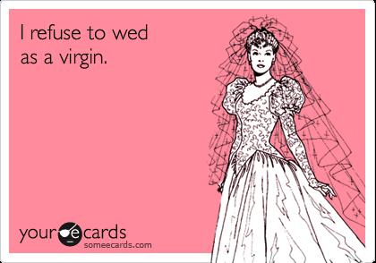 I refuse to wedas a virgin.