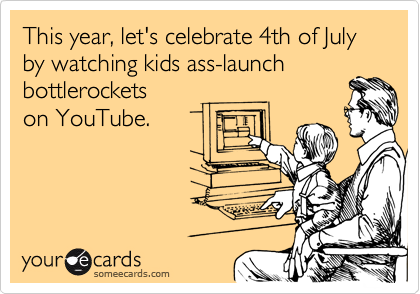 This year, let's celebrate 4th of July by watching kids ass-launch bottlerockets on YouTube.