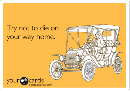 Try not to die onyour way home.