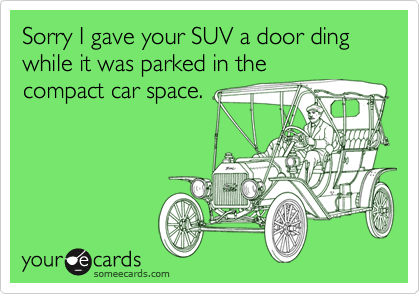Sorry I gave your SUV a door ding while it was parked in thecompact car space.