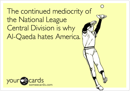 The continued mediocrity of the National League Central Division is why  Al-Qaeda hates America.