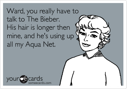 Ward, you really have to talk to The Bieber.  His hair is longer then mine, and he's using up all my Aqua Net.
