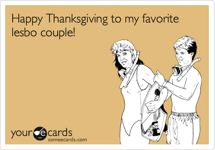 Happy Thanksgiving to my favorite lesbo couple!