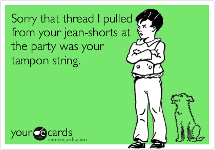 Sorry that thread I pulledfrom your jean-shorts atthe party was yourtampon string.