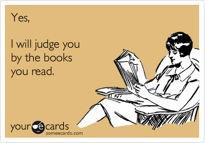 Yes,I will judge you by the booksyou read.