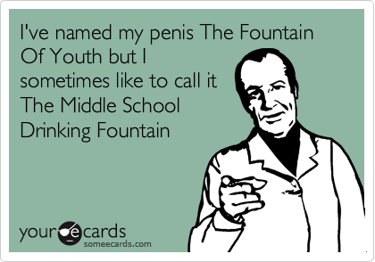 I've named my penis The Fountain Of Youth but I sometimes like to call it The Middle SchoolDrinking Fountain