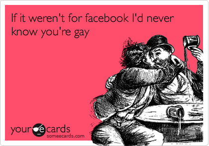 If it weren't for facebook I'd never know you're gay