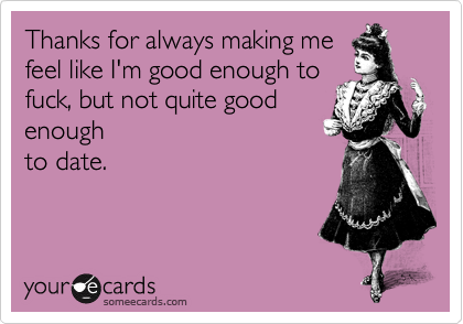 Thanks for always making me feel like I'm good enough to fuck, but not quite good enough to date.