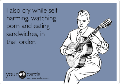 I also cry while selfharming, watching porn and eatingsandwiches, in that order.