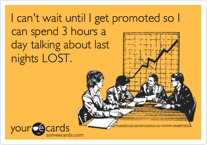 I can't wait until I get promoted so I can spend 3 hours aday talking about lastnights LOST.