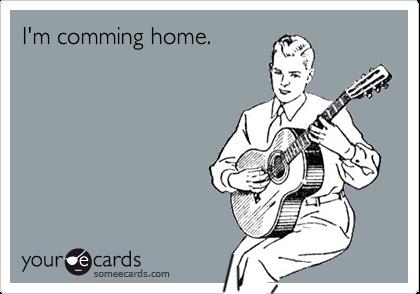 I'm comming home.