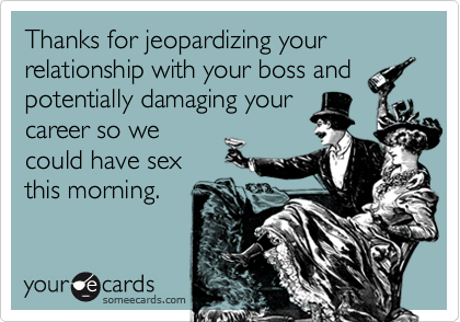 Thanks for jeopardizing your relationship with your boss andpotentially damaging yourcareer so wecould have sexthis morning.