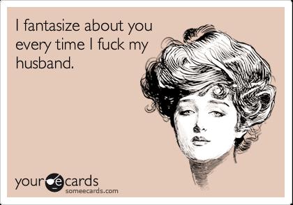 I fantasize about youevery time I fuck myhusband.