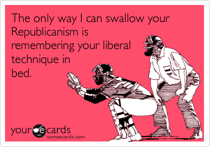 The only way I can swallow your Republicanism isremembering your liberaltechnique inbed.