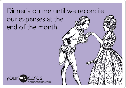 Dinner's on me until we reconcileour expenses at theend of the month.