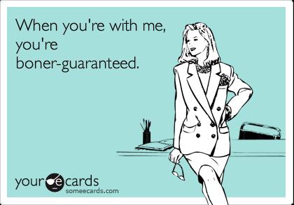 When you're with me,you'reboner-guaranteed.