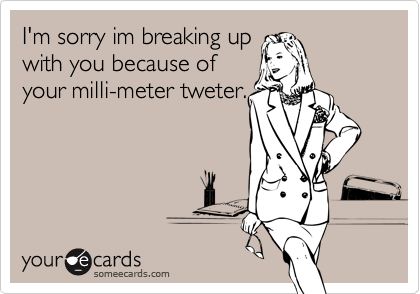 I'm sorry im breaking upwith you because ofyour milli-meter tweter.