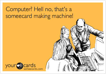 Computer? Hell no, that's a someecard making machine!