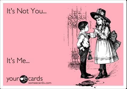 It's Not You... It's Me...