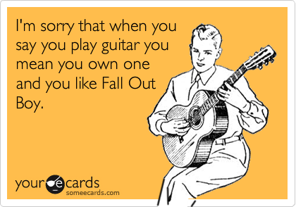 I'm sorry that when yousay you play guitar youmean you own oneand you like Fall OutBoy.