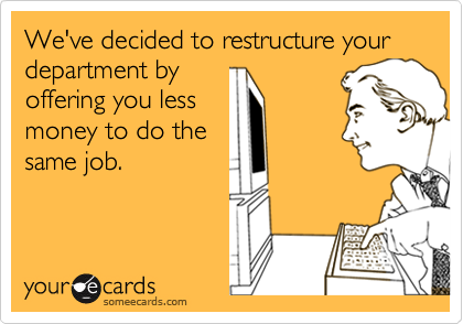We've decided to restructure your department by
