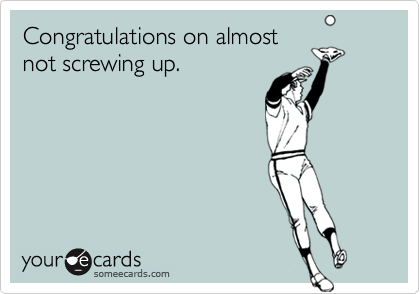 Congratulations on almostnot screwing up.