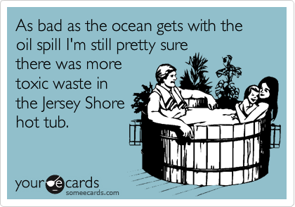 As bad as the ocean gets with the oil spill I'm still pretty sure there was more toxic waste in the Jersey Shore hot tub.