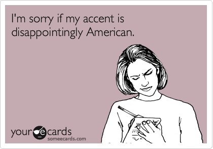I'm sorry if my accent is disappointingly American.