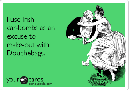 I use Irishcar-bombs as anexcuse tomake-out with Douchebags.