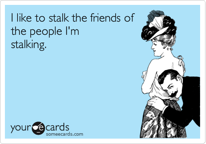 I like to stalk the friends of the people I'm stalking.