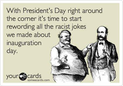 With President's Day right around the corner it's time to start rewording all the racist jokeswe made aboutinaugurationday.
