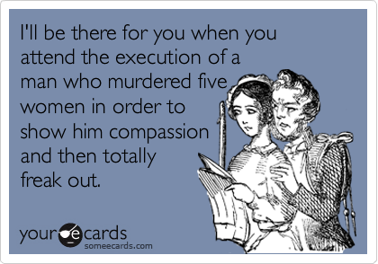I'll be there for you when you attend the execution of aman who murdered fivewomen in order toshow him compassionand then totallyfreak out.