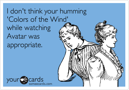 I don't think your humming  'Colors of the Wind'  while watching Avatar was appropriate.
