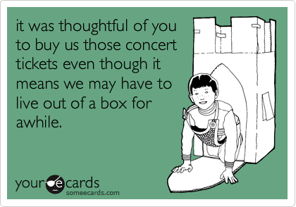 it was thoughtful of you to buy us those concert tickets even though it means we may have to live out of a box for awhile.