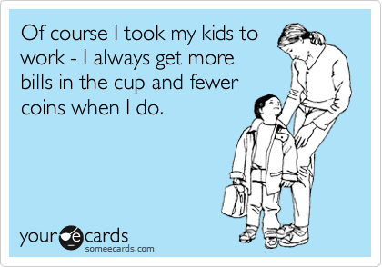 Of course I took my kids to work - I always get more bills in the cup and fewer coins when I do.