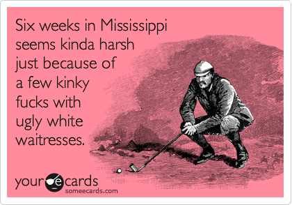 Six weeks in Mississippi seems kinda harsh just because of a few kinky fucks with  ugly white waitresses.
