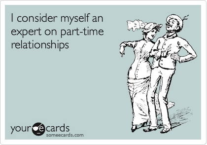 I consider myself anexpert on part-timerelationships