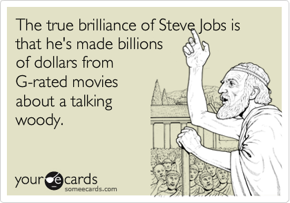 The true brilliance of Steve Jobs is that he's made billions of dollars from G-rated movies about a talking woody.